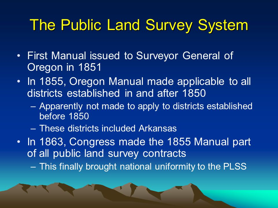 The Public Land Survey System First Manual issued to Surveyor General of Oregon in 1851 In 1855, Oregon Manual made applicable to all districts established in and after 1850 –Apparently not made to apply to districts established before 1850 –These districts included Arkansas In 1863, Congress made the 1855 Manual part of all public land survey contracts –This finally brought national uniformity to the PLSS