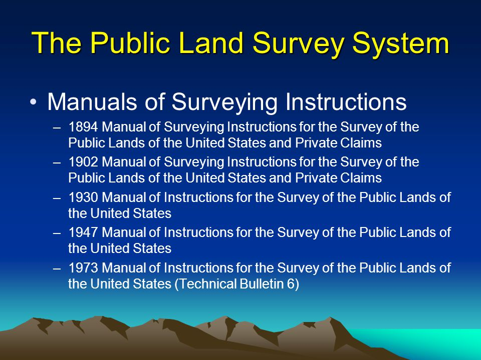 The Public Land Survey System Manuals of Surveying Instructions –1894 Manual of Surveying Instructions for the Survey of the Public Lands of the United States and Private Claims –1902 Manual of Surveying Instructions for the Survey of the Public Lands of the United States and Private Claims –1930 Manual of Instructions for the Survey of the Public Lands of the United States –1947 Manual of Instructions for the Survey of the Public Lands of the United States –1973 Manual of Instructions for the Survey of the Public Lands of the United States (Technical Bulletin 6)
