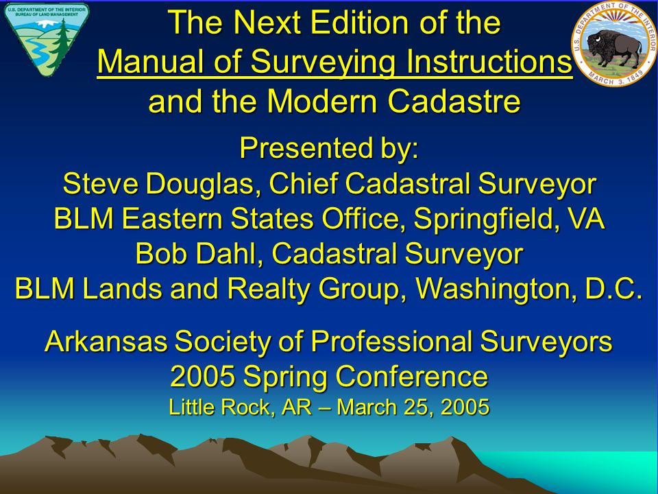The Next Edition of the Manual of Surveying Instructions and the Modern Cadastre Presented by: Steve Douglas, Chief Cadastral Surveyor BLM Eastern States Office, Springfield, VA Bob Dahl, Cadastral Surveyor BLM Lands and Realty Group, Washington, D.C.