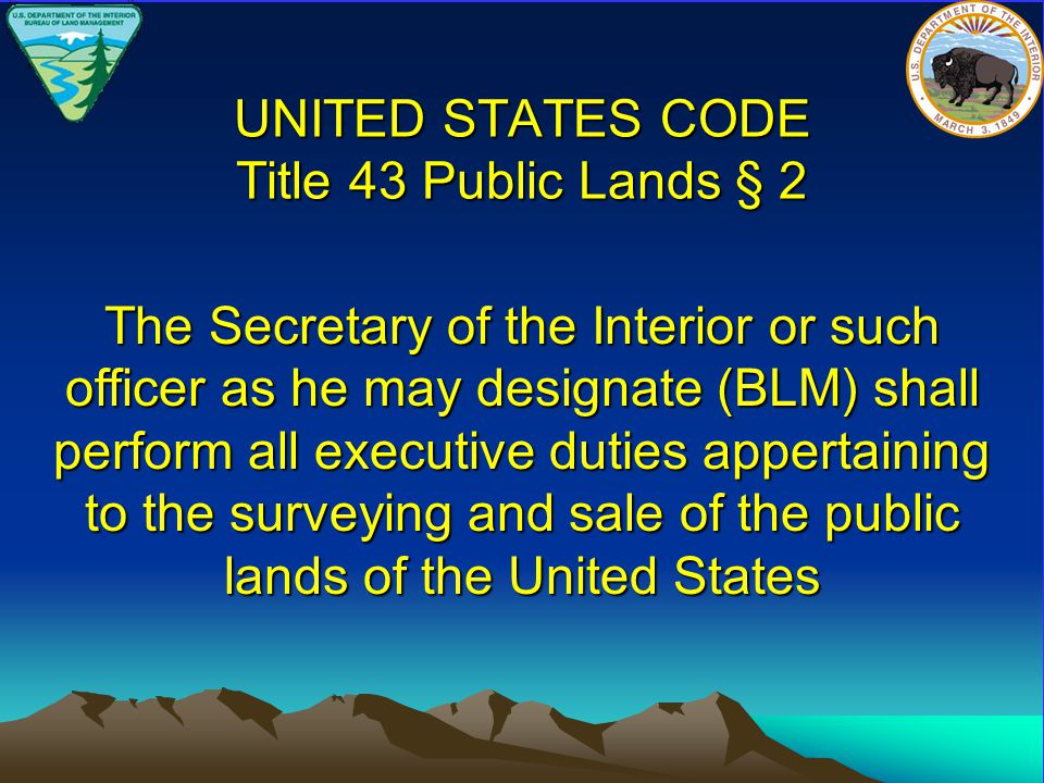 UNITED STATES CODE Title 43 Public Lands § 2 The Secretary of the Interior or such officer as he may designate (BLM) shall perform all executive duties appertaining to the surveying and sale of the public lands of the United States