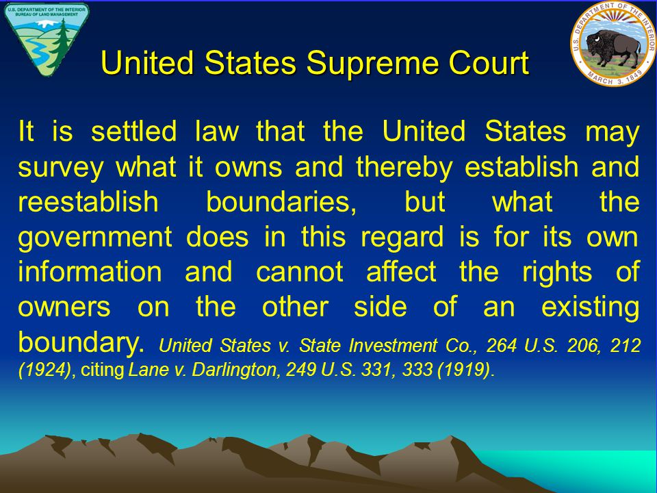 It is settled law that the United States may survey what it owns and thereby establish and reestablish boundaries, but what the government does in this regard is for its own information and cannot affect the rights of owners on the other side of an existing boundary.