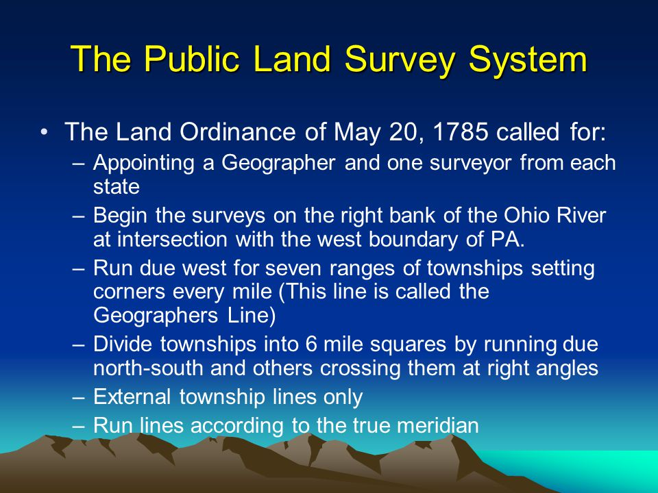 The Public Land Survey System The Land Ordinance of May 20, 1785 called for: –Appointing a Geographer and one surveyor from each state –Begin the surveys on the right bank of the Ohio River at intersection with the west boundary of PA.