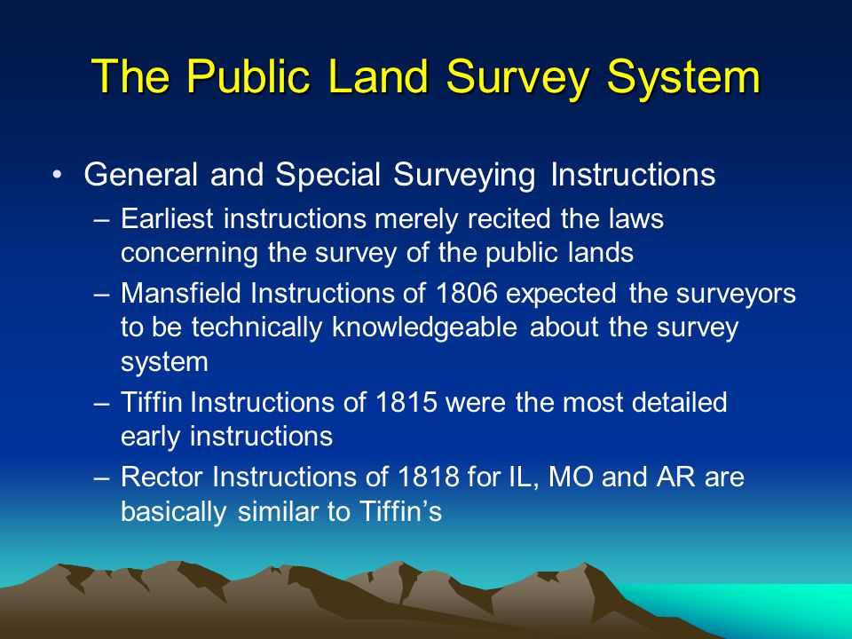 The Public Land Survey System General and Special Surveying Instructions –Earliest instructions merely recited the laws concerning the survey of the public lands –Mansfield Instructions of 1806 expected the surveyors to be technically knowledgeable about the survey system –Tiffin Instructions of 1815 were the most detailed early instructions –Rector Instructions of 1818 for IL, MO and AR are basically similar to Tiffin's