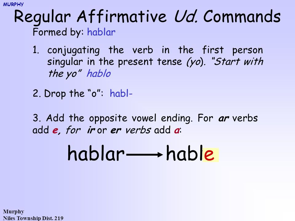 Murphy Niles Township Dist. 219 Regular Affirmative Ud. Commands Formed by: hablar 1.conjugating the verb in the first person singular in the present