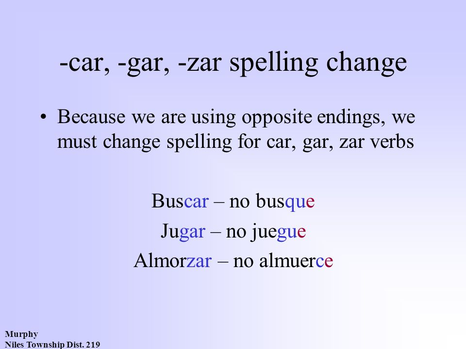 Murphy Niles Township Dist. 219 -car, -gar, -zar spelling change Because we are using opposite endings, we must change spelling for car, gar, zar verb