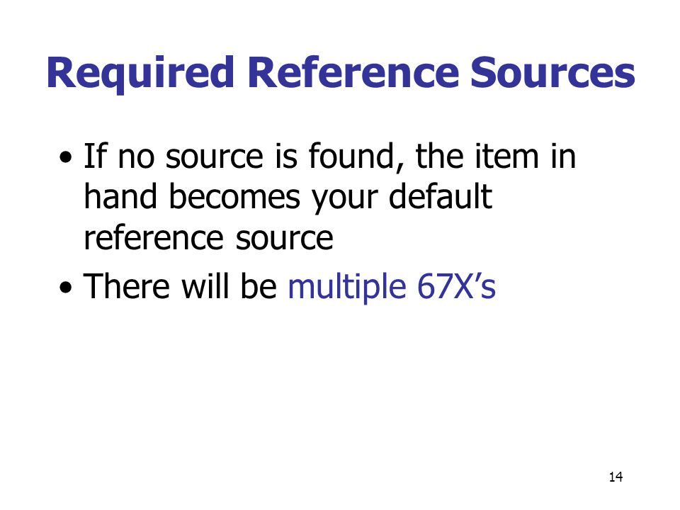 14 Required Reference Sources If no source is found, the item in hand becomes your default reference source There will be multiple 67X's