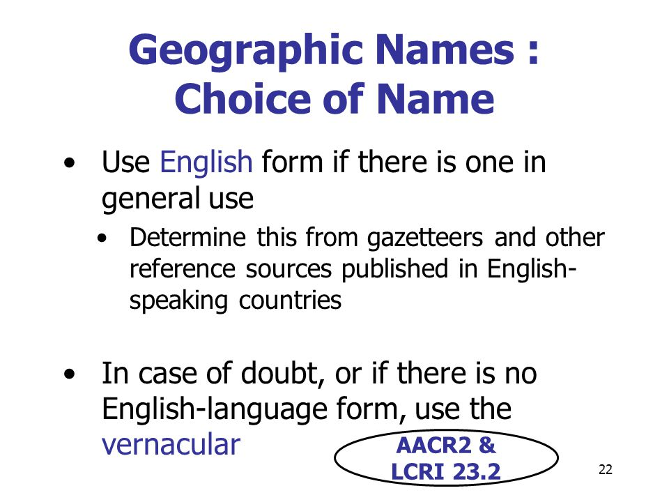 22 Geographic Names : Choice of Name Use English form if there is one in general use Determine this from gazetteers and other reference sources published in English- speaking countries In case of doubt, or if there is no English-language form, use the vernacular AACR2 & LCRI 23.2