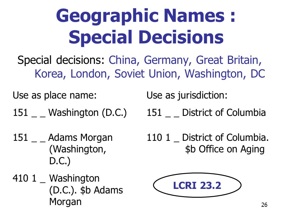 26 Geographic Names : Special Decisions Special decisions: China, Germany, Great Britain, Korea, London, Soviet Union, Washington, DC LCRI 23.2 Use as place name: 151 _ _ Washington (D.C.) 151 _ _ Adams Morgan (Washington, D.C.) 410 1 _ Washington (D.C.).