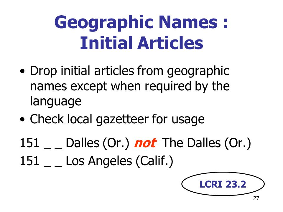 27 Geographic Names : Initial Articles Drop initial articles from geographic names except when required by the language Check local gazetteer for usage 151 _ _ Dalles (Or.) not The Dalles (Or.) 151 _ _ Los Angeles (Calif.) LCRI 23.2