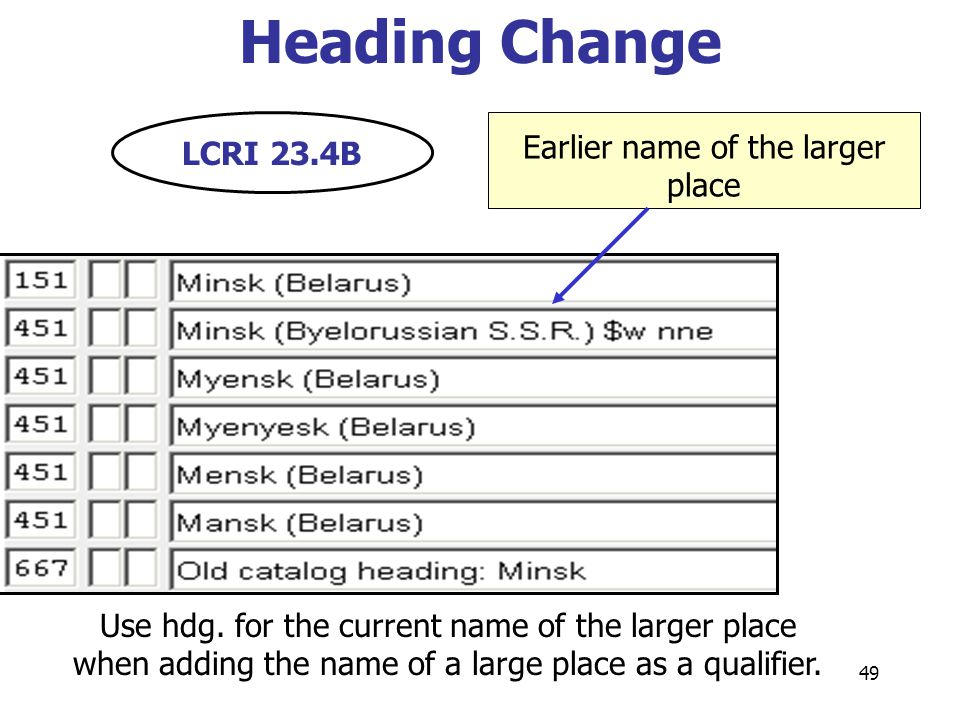 49 Earlier name of the larger place Heading Change Use hdg. for the current name of the larger place when adding the name of a large place as a qualif