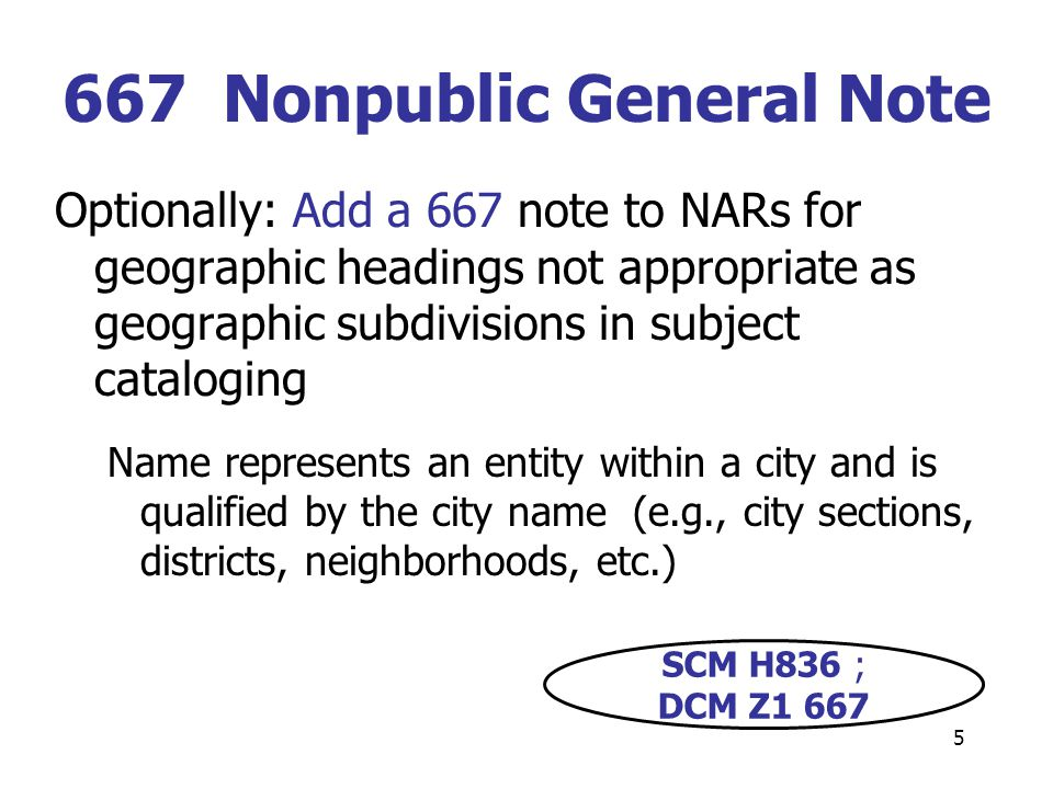 5 Optionally: Add a 667 note to NARs for geographic headings not appropriate as geographic subdivisions in subject cataloging Name represents an entity within a city and is qualified by the city name (e.g., city sections, districts, neighborhoods, etc.) 667 Nonpublic General Note SCM H836 ; DCM Z1 667