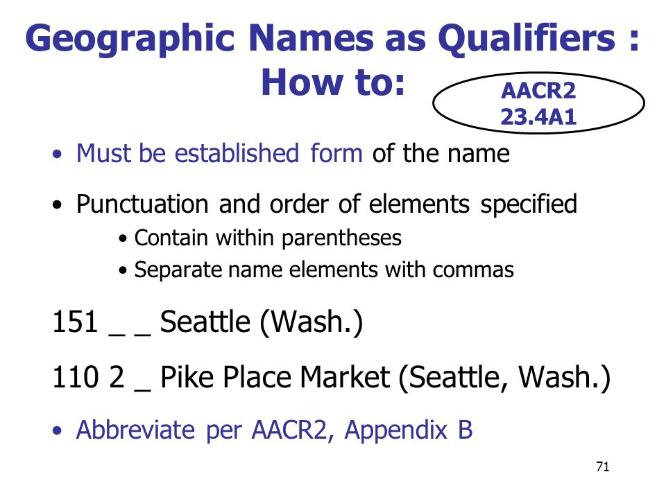 71 Geographic Names as Qualifiers : How to: Must be established form of the name Punctuation and order of elements specified Contain within parenthese
