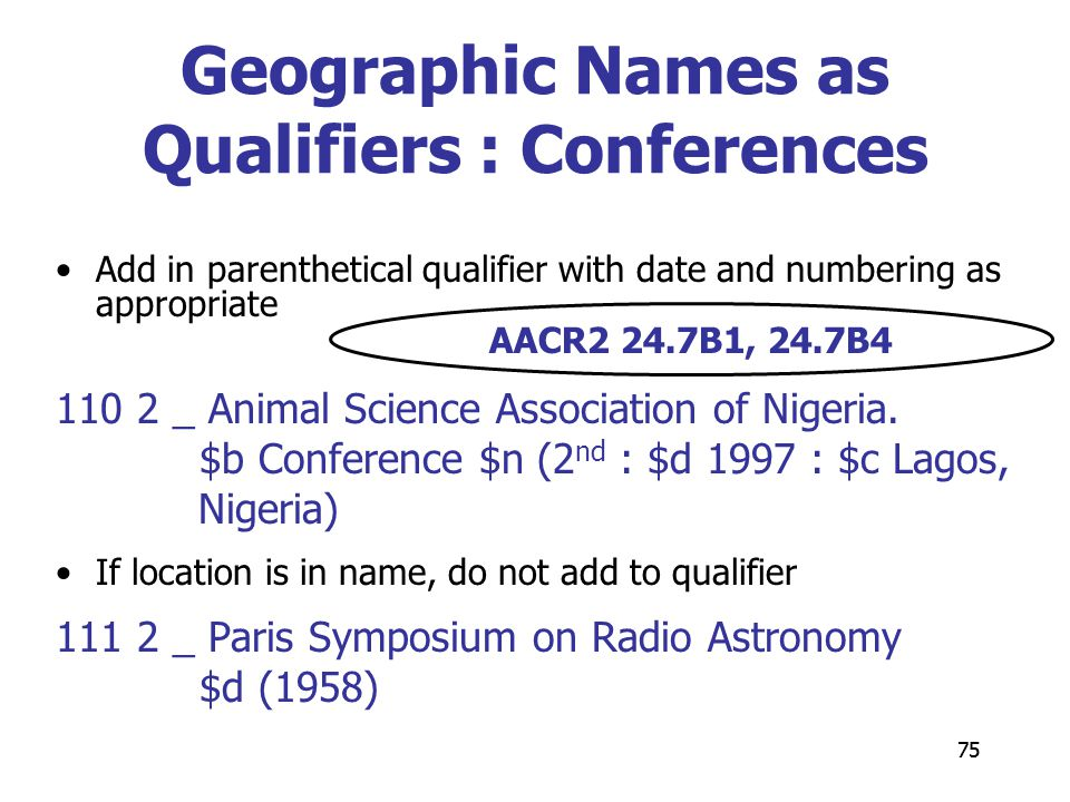 75 Geographic Names as Qualifiers : Conferences Add in parenthetical qualifier with date and numbering as appropriate 110 2 _ Animal Science Association of Nigeria.