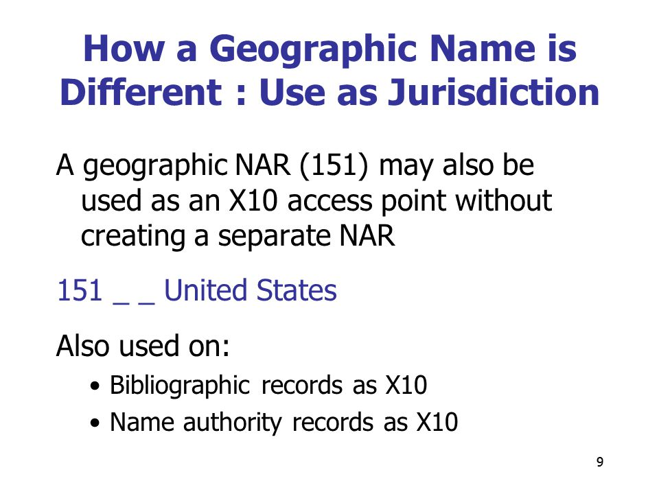 9 A geographic NAR (151) may also be used as an X10 access point without creating a separate NAR 151 _ _ United States Also used on: Bibliographic records as X10 Name authority records as X10 9 How a Geographic Name is Different : Use as Jurisdiction