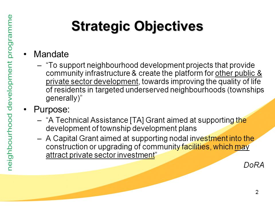 2 Strategic Objectives Mandate – To support neighbourhood development projects that provide community infrastructure & create the platform for other public & private sector development, towards improving the quality of life of residents in targeted underserved neighbourhoods (townships generally) Purpose: – A Technical Assistance [TA] Grant aimed at supporting the development of township development plans –A Capital Grant aimed at supporting nodal investment into the construction or upgrading of community facilities, which may attract private sector investment DoRA