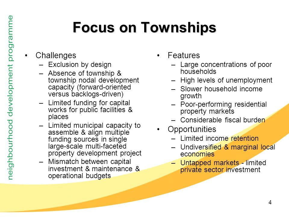4 Focus on Townships Challenges –Exclusion by design –Absence of township & township nodal development capacity (forward-oriented versus backlogs-driven) –Limited funding for capital works for public facilities & places –Limited municipal capacity to assemble & align multiple funding sources in single large-scale multi-faceted property development project –Mismatch between capital investment & maintenance & operational budgets Features –Large concentrations of poor households –High levels of unemployment –Slower household income growth –Poor-performing residential property markets –Considerable fiscal burden Opportunities –Limited income retention –Undiversified & marginal local economies –Untapped markets - limited private sector investment