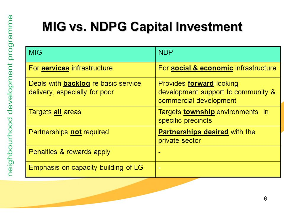 6 MIG vs. NDPG Capital Investment MIGNDP For services infrastructureFor social & economic infrastructure Deals with backlog re basic service delivery,