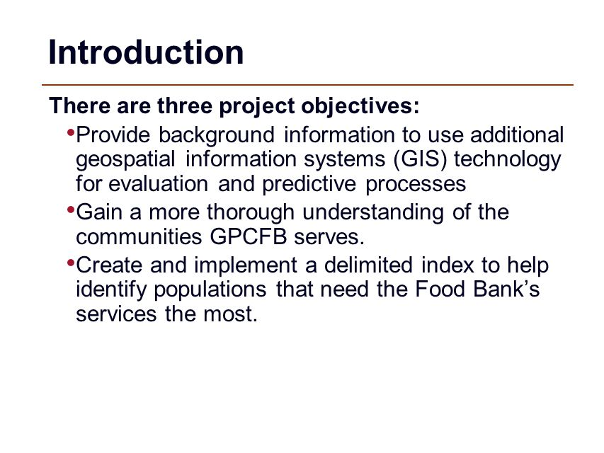 Introduction There are three project objectives: Provide background information to use additional geospatial information systems (GIS) technology for evaluation and predictive processes Gain a more thorough understanding of the communities GPCFB serves.