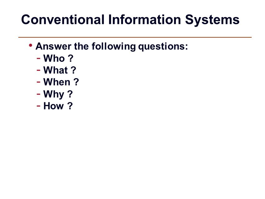 Conventional Information Systems Answer the following questions: - Who ? - What ? - When ? - Why ? - How ?