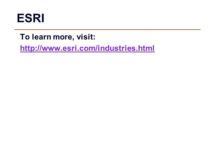 ESRI To learn more, visit: http://www.esri.com/industries.html