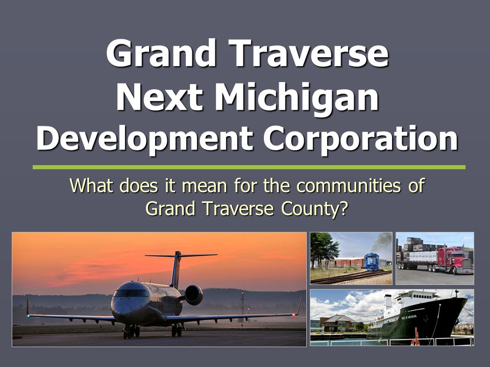 Grand Traverse Next Michigan 1.The Intent 2. The Interlocal Agreement 3.