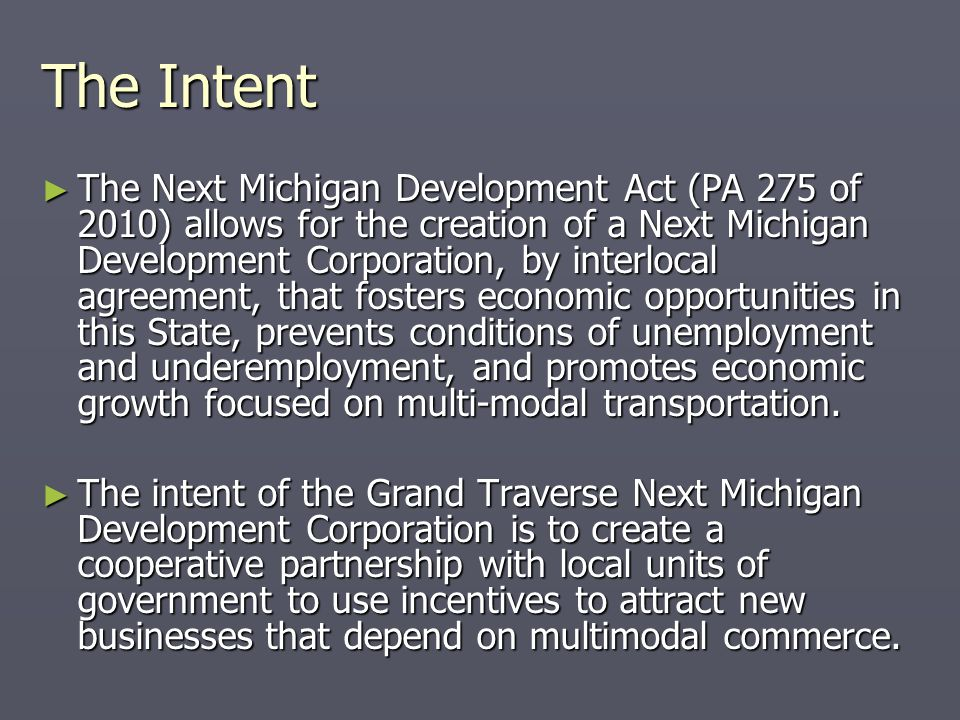 The Intent ► The Next Michigan Development Act (PA 275 of 2010) allows for the creation of a Next Michigan Development Corporation, by interlocal agreement, that fosters economic opportunities in this State, prevents conditions of unemployment and underemployment, and promotes economic growth focused on multi-modal transportation.