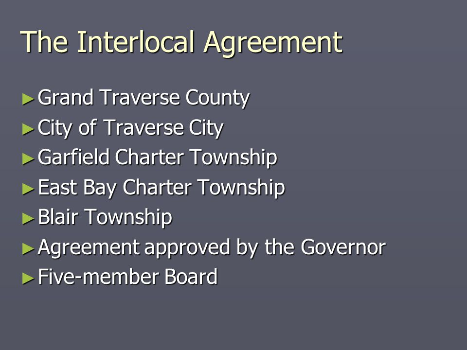 The Interlocal Agreement ► Grand Traverse County ► City of Traverse City ► Garfield Charter Township ► East Bay Charter Township ► Blair Township ► Agreement approved by the Governor ► Five-member Board