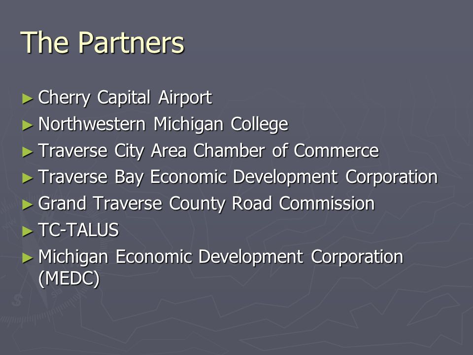 The Partners ► Cherry Capital Airport ► Northwestern Michigan College ► Traverse City Area Chamber of Commerce ► Traverse Bay Economic Development Corporation ► Grand Traverse County Road Commission ► TC-TALUS ► Michigan Economic Development Corporation (MEDC)