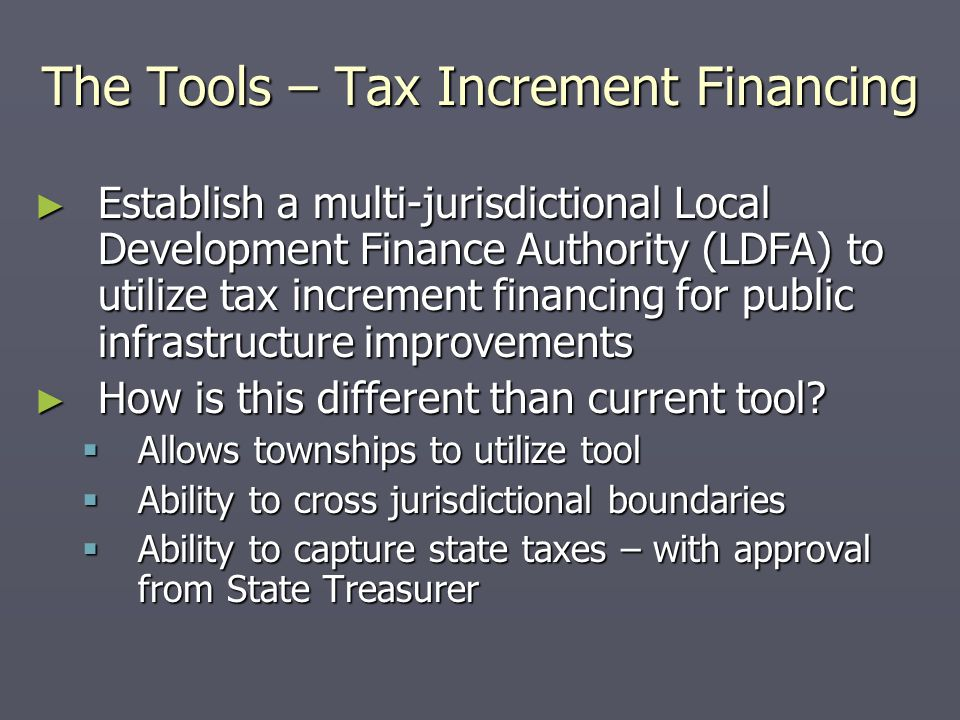The Tools – Tax Increment Financing ► Establish a multi-jurisdictional Local Development Finance Authority (LDFA) to utilize tax increment financing for public infrastructure improvements ► How is this different than current tool.