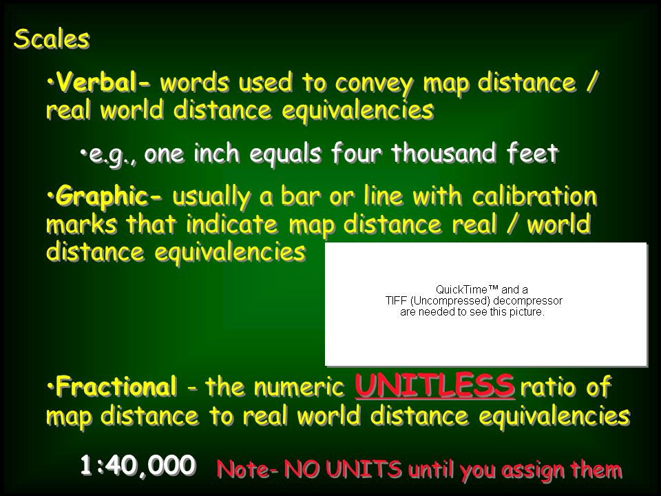 Scales Verbal- words used to convey map distance / real world distance equivalencies e.g., one inch equals four thousand feet Graphic- usually a bar or line with calibration marks that indicate map distance real / world distance equivalencies Fractional - the numeric UNITLESS ratio of map distance to real world distance equivalencies Scales Verbal- words used to convey map distance / real world distance equivalencies e.g., one inch equals four thousand feet Graphic- usually a bar or line with calibration marks that indicate map distance real / world distance equivalencies Fractional - the numeric UNITLESS ratio of map distance to real world distance equivalencies 1:40,000 Note- NO UNITS until you assign them