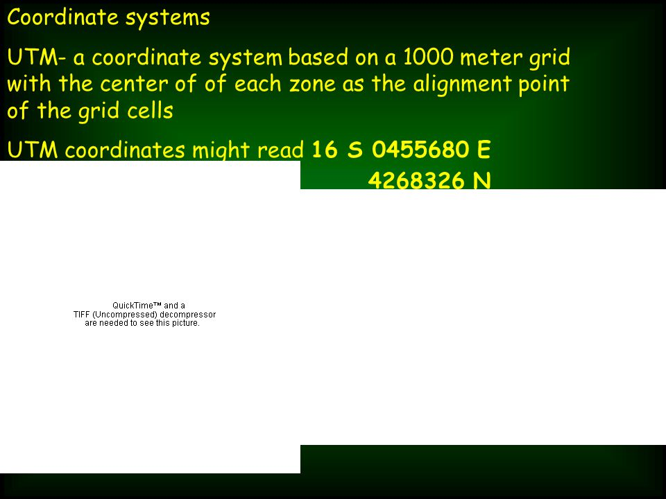 Coordinate systems UTM- a coordinate system based on a 1000 meter grid with the center of of each zone as the alignment point of the grid cells UTM coordinates might read 16 S 0455680 E 4268326 N