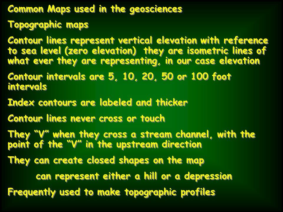 Common Maps used in the geosciences Topographic maps Contour lines represent vertical elevation with reference to sea level (zero elevation) they are isometric lines of what ever they are representing, in our case elevation Contour intervals are 5, 10, 20, 50 or 100 foot intervals Index contours are labeled and thicker Contour lines never cross or touch They V when they cross a stream channel, with the point of the V in the upstream direction They can create closed shapes on the map can represent either a hill or a depression Frequently used to make topographic profiles Common Maps used in the geosciences Topographic maps Contour lines represent vertical elevation with reference to sea level (zero elevation) they are isometric lines of what ever they are representing, in our case elevation Contour intervals are 5, 10, 20, 50 or 100 foot intervals Index contours are labeled and thicker Contour lines never cross or touch They V when they cross a stream channel, with the point of the V in the upstream direction They can create closed shapes on the map can represent either a hill or a depression Frequently used to make topographic profiles