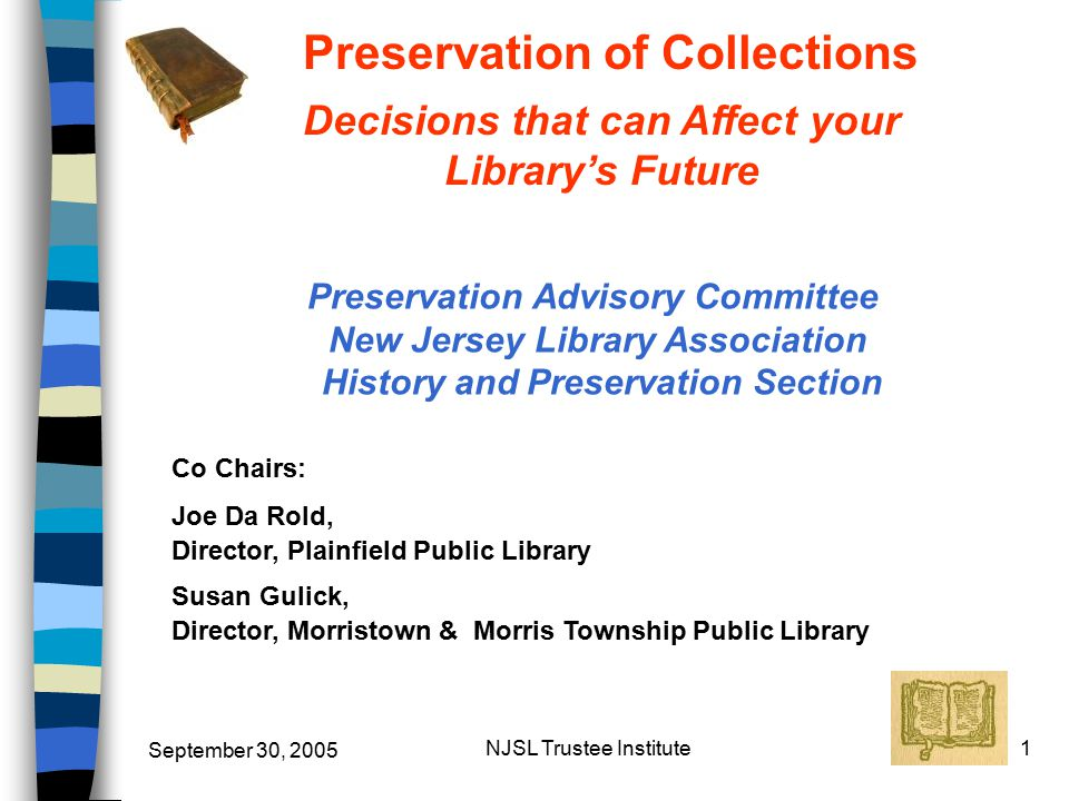 September 30, 2005 NJSL Trustee Institute1 Preservation of Collections Preservation Advisory Committee New Jersey Library Association History and Preservation Section Co Chairs: Joe Da Rold, Director, Plainfield Public Library Susan Gulick, Director, Morristown & Morris Township Public Library Decisions that can Affect your Library's Future