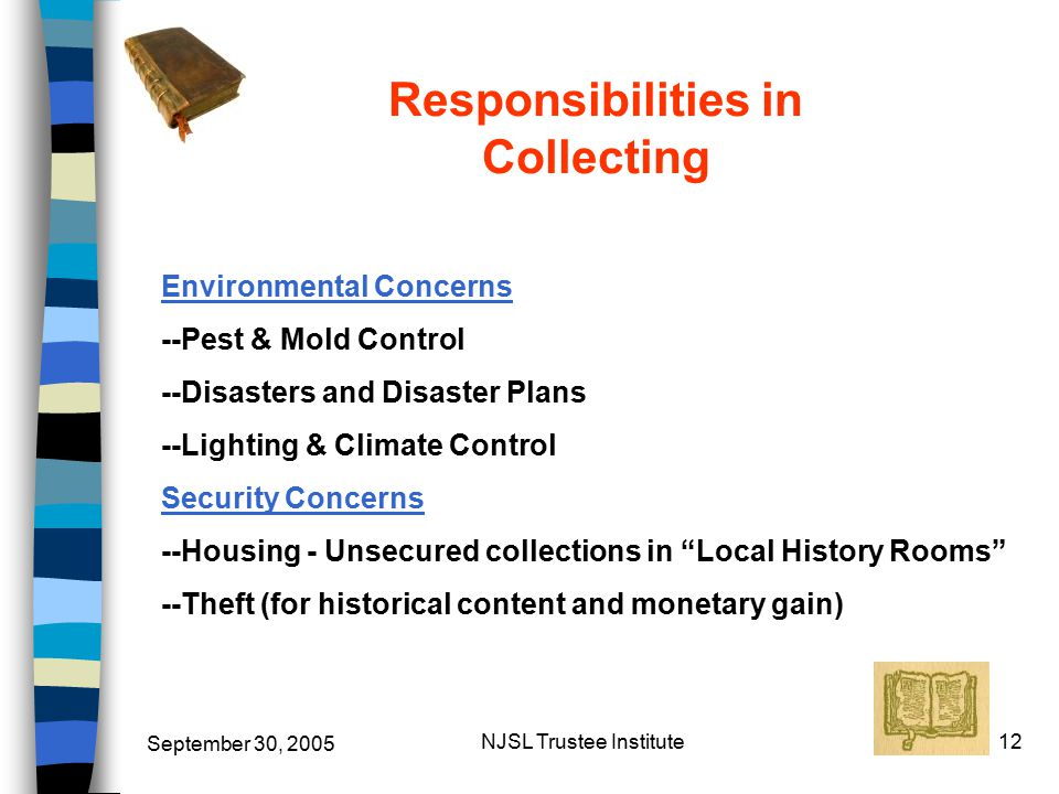 September 30, 2005 NJSL Trustee Institute12 Responsibilities in Collecting Environmental Concerns --Pest & Mold Control --Disasters and Disaster Plans --Lighting & Climate Control Security Concerns --Housing - Unsecured collections in Local History Rooms --Theft (for historical content and monetary gain)