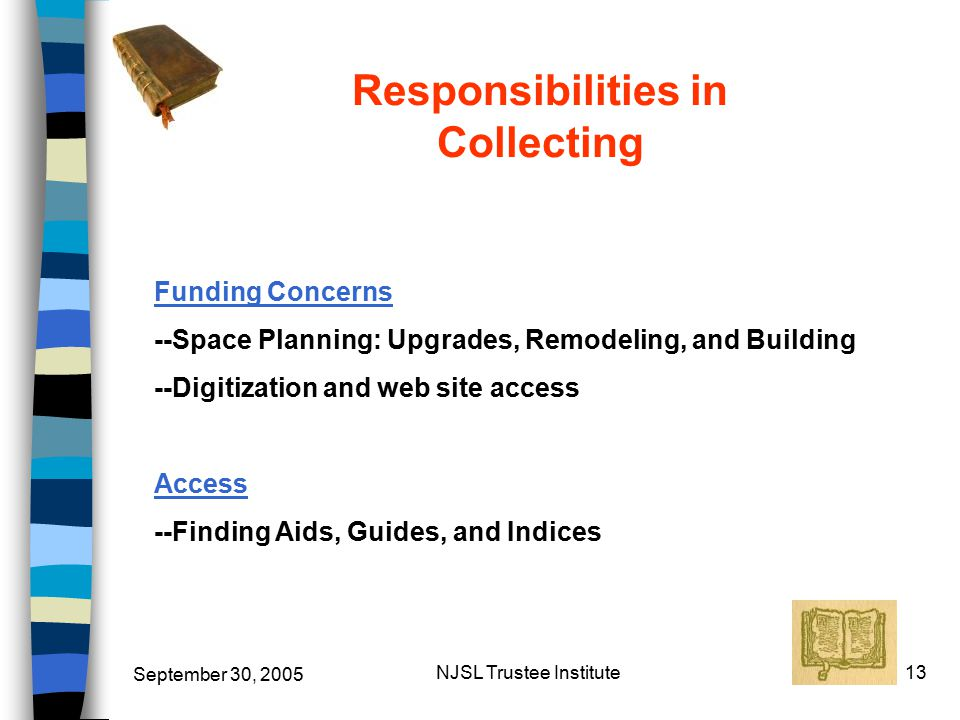 September 30, 2005 NJSL Trustee Institute13 Funding Concerns --Space Planning: Upgrades, Remodeling, and Building --Digitization and web site access Access --Finding Aids, Guides, and Indices Responsibilities in Collecting