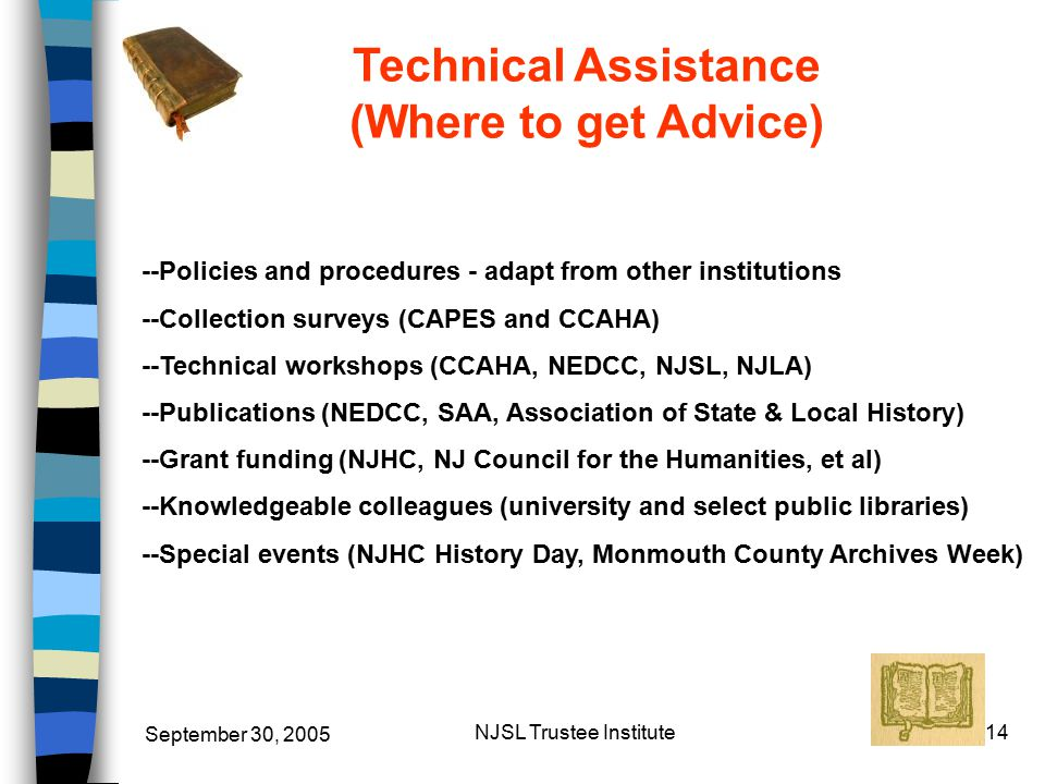 September 30, 2005 NJSL Trustee Institute14 Technical Assistance (Where to get Advice) --Policies and procedures - adapt from other institutions --Collection surveys (CAPES and CCAHA) --Technical workshops (CCAHA, NEDCC, NJSL, NJLA) --Publications (NEDCC, SAA, Association of State & Local History) --Grant funding (NJHC, NJ Council for the Humanities, et al) --Knowledgeable colleagues (university and select public libraries) --Special events (NJHC History Day, Monmouth County Archives Week)