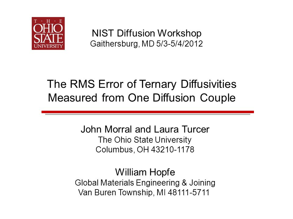NIST Diffusion Workshop Gaithersburg, MD 5/3-5/4/2012 The RMS Error of Ternary Diffusivities Measured from One Diffusion Couple John Morral and Laura Turcer The Ohio State University Columbus, OH 43210-1178 William Hopfe Global Materials Engineering & Joining Van Buren Township, MI 48111-5711