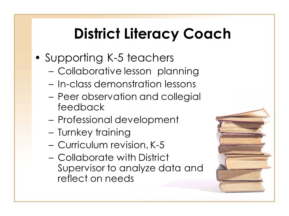 District Literacy Coach Supporting K-5 teachers –Collaborative lesson planning –In-class demonstration lessons –Peer observation and collegial feedback –Professional development –Turnkey training –Curriculum revision, K-5 –Collaborate with District Supervisor to analyze data and reflect on needs