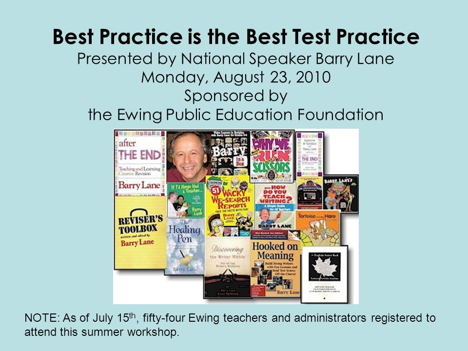 Best Practice is the Best Test Practice Presented by National Speaker Barry Lane Monday, August 23, 2010 Sponsored by the Ewing Public Education Foundation NOTE: As of July 15 th, fifty-four Ewing teachers and administrators registered to attend this summer workshop.