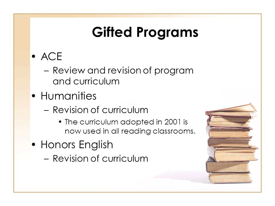 Gifted Programs ACE –Review and revision of program and curriculum Humanities –Revision of curriculum The curriculum adopted in 2001 is now used in all reading classrooms.