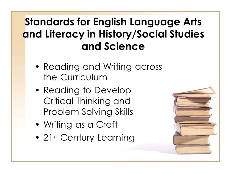 Standards for English Language Arts and Literacy in History/Social Studies and Science Reading and Writing across the Curriculum Reading to Develop Critical Thinking and Problem Solving Skills Writing as a Craft 21 st Century Learning