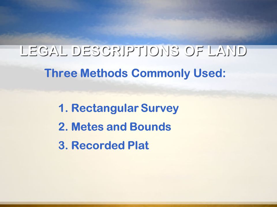 LEGAL DESCRIPTIONS OF LAND Three Methods Commonly Used: 1. Rectangular Survey 2. Metes and Bounds 3. Recorded Plat Three Methods Commonly Used: 1. Rec
