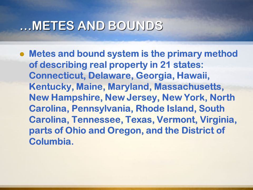 …METES AND BOUNDS Metes and bound system is the primary method of describing real property in 21 states: Connecticut, Delaware, Georgia, Hawaii, Kentu