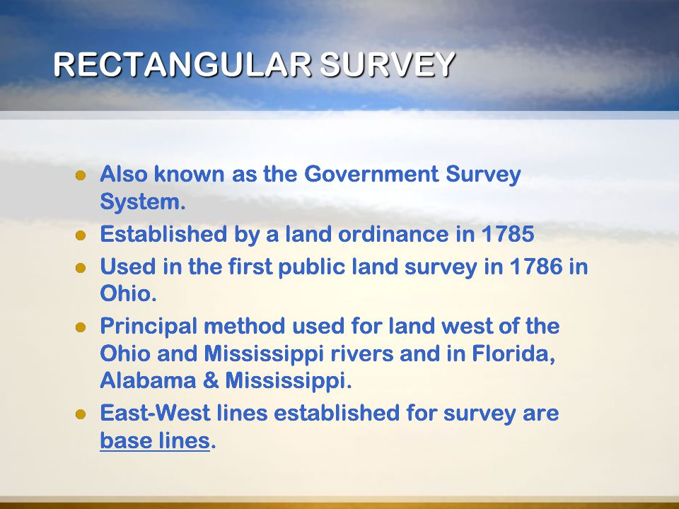 RECTANGULAR SURVEY Also known as the Government Survey System. Established by a land ordinance in 1785 Used in the first public land survey in 1786 in