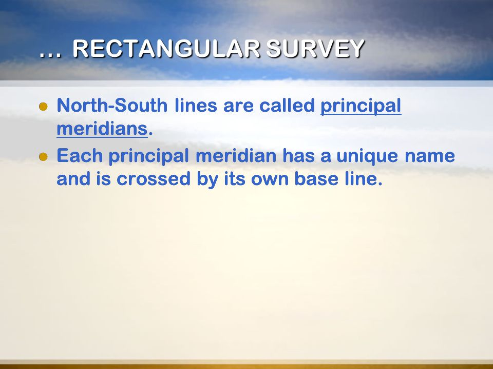 … RECTANGULAR SURVEY North-South lines are called principal meridians. Each principal meridian has a unique name and is crossed by its own base line.