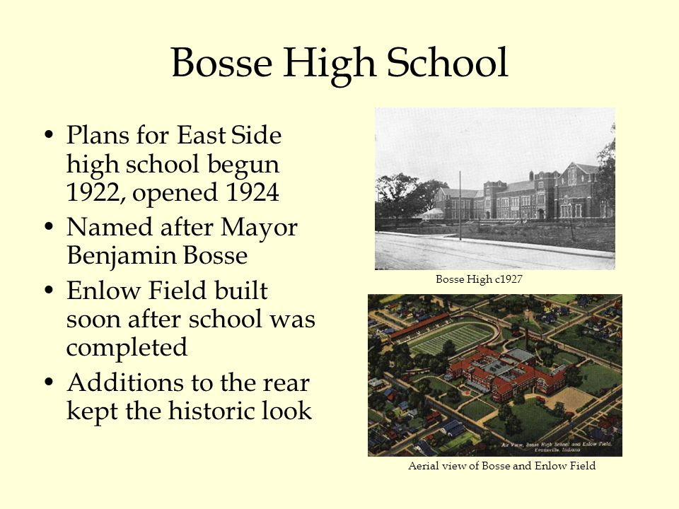 Bosse High School Plans for East Side high school begun 1922, opened 1924 Named after Mayor Benjamin Bosse Enlow Field built soon after school was completed Additions to the rear kept the historic look Bosse High c1927 Aerial view of Bosse and Enlow Field