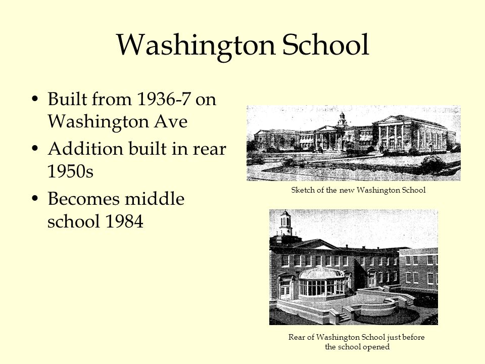 Washington School Built from 1936-7 on Washington Ave Addition built in rear 1950s Becomes middle school 1984 Sketch of the new Washington School Rear of Washington School just before the school opened