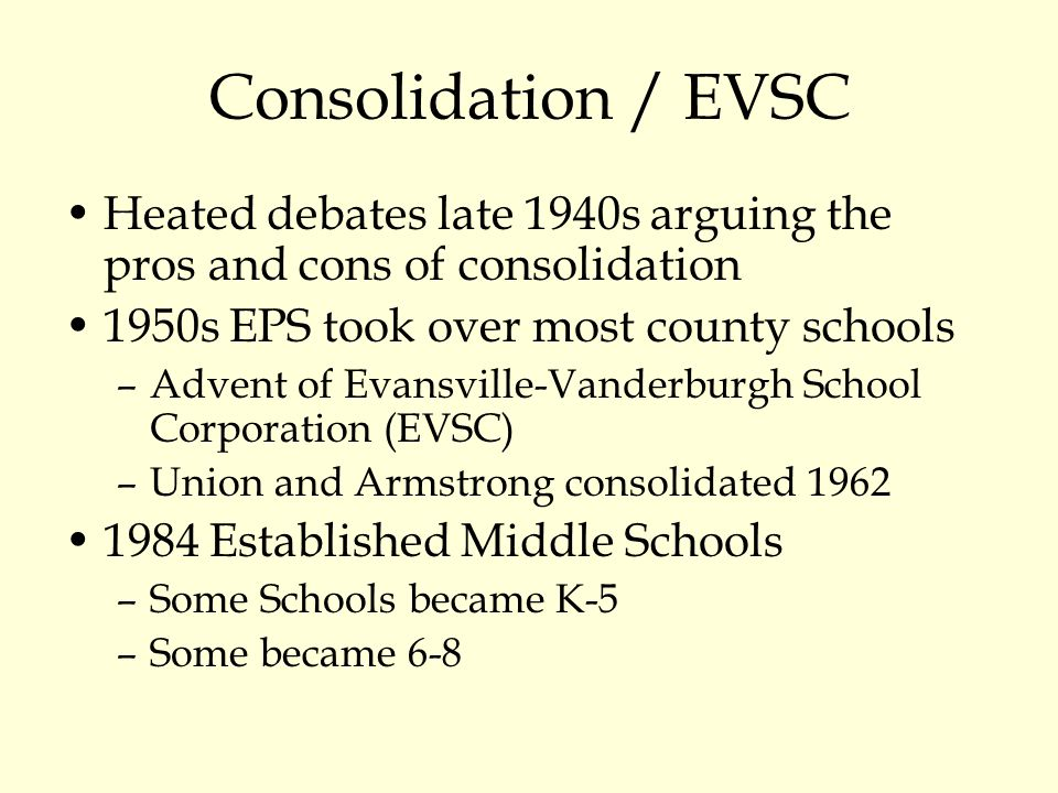 Consolidation / EVSC Heated debates late 1940s arguing the pros and cons of consolidation 1950s EPS took over most county schools –Advent of Evansville-Vanderburgh School Corporation (EVSC) –Union and Armstrong consolidated 1962 1984 Established Middle Schools –Some Schools became K-5 –Some became 6-8