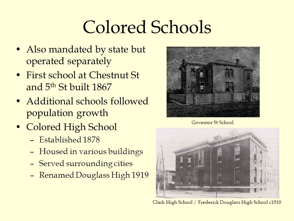 Colored Schools Also mandated by state but operated separately First school at Chestnut St and 5 th St built 1867 Additional schools followed population growth Colored High School –Established 1878 –Housed in various buildings –Served surrounding cities –Renamed Douglass High 1919 Governor St School Clark High School / Frederick Douglass High School c1910