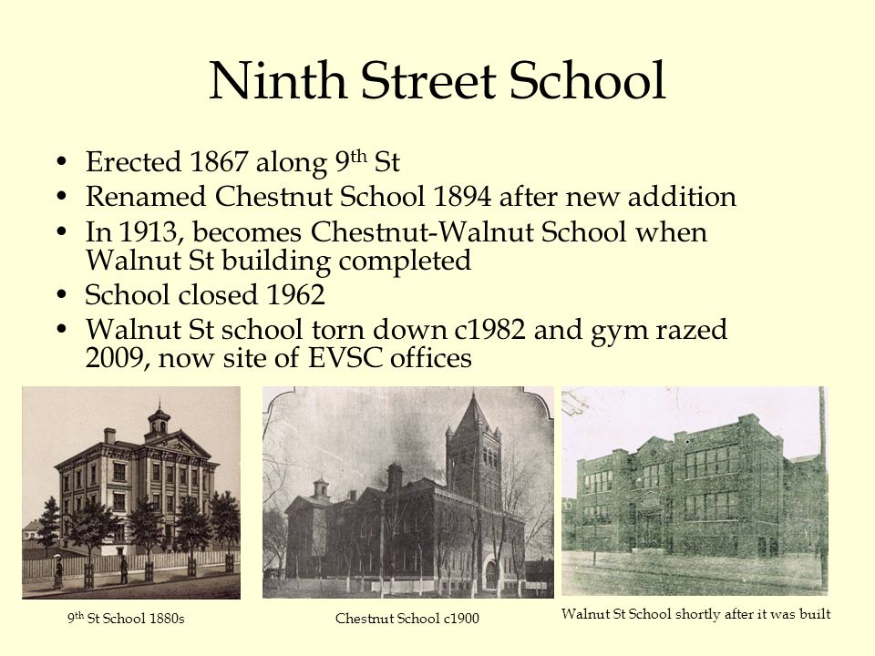 Ninth Street School Erected 1867 along 9 th St Renamed Chestnut School 1894 after new addition In 1913, becomes Chestnut-Walnut School when Walnut St building completed School closed 1962 Walnut St school torn down c1982 and gym razed 2009, now site of EVSC offices 9 th St School 1880s Walnut St School shortly after it was built Chestnut School c1900